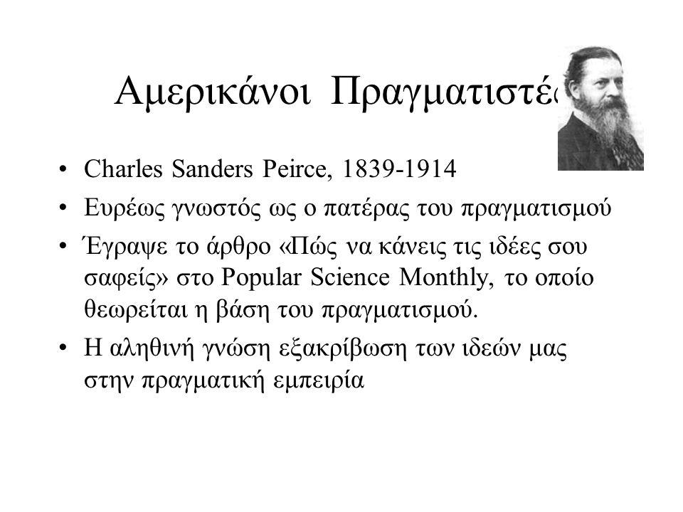 Αμερικάνοι Πραγματιστές Charles Sanders Peirce, 1839-1914 Ευρέως γνωστός ως ο πατέρας του πραγματισμού Έγραψε το άρθρο «Πώς να κάνεις τις ιδέες σου σα