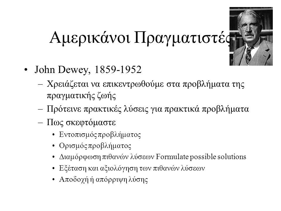 Αμερικάνοι Πραγματιστές John Dewey, 1859-1952 –Χρειάζεται να επικεντρωθούμε στα προβλήματα της πραγματικής ζωής –Πρότεινε πρακτικές λύσεις για πρακτικ