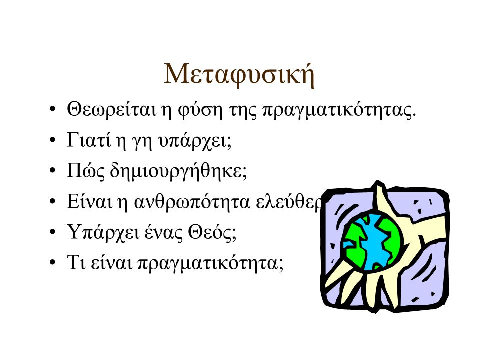 Μεταφυσική Θεωρείται η φύση της πραγματικότητας. Γιατί η γη υπάρχει; Πώς δημιουργήθηκε; Είναι η ανθρωπότητα ελεύθερη; Υπάρχει ένας Θεός; Τι είναι πραγ