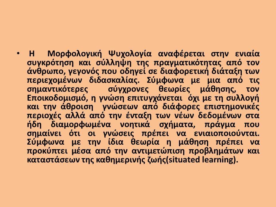 Η Μορφολογική Ψυχολογία αναφέρεται στην ενιαία συγκρότηση και σύλληψη της πραγματικότητας από τον άνθρωπο, γεγονός που οδηγεί σε διαφορετική διάταξη των περιεχομένων διδασκαλίας.