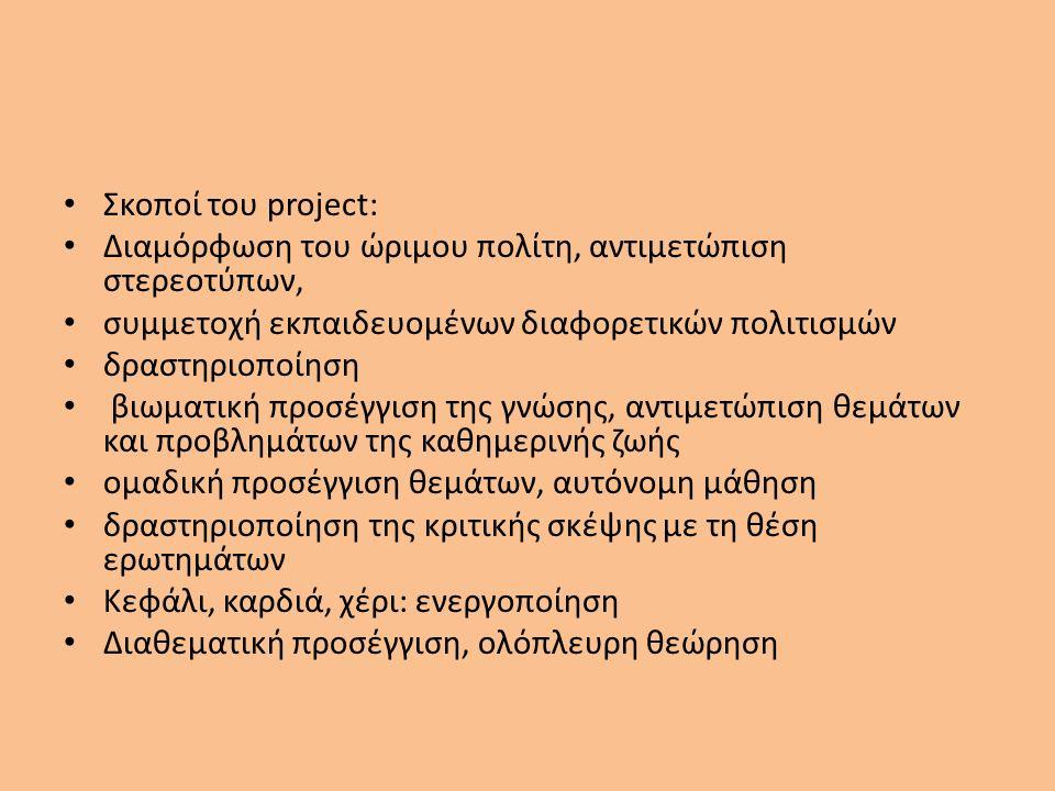 Σκοποί του project: Διαμόρφωση του ώριμου πολίτη, αντιμετώπιση στερεοτύπων, συμμετοχή εκπαιδευομένων διαφορετικών πολιτισμών δραστηριοποίηση βιωματική προσέγγιση της γνώσης, αντιμετώπιση θεμάτων και προβλημάτων της καθημερινής ζωής ομαδική προσέγγιση θεμάτων, αυτόνομη μάθηση δραστηριοποίηση της κριτικής σκέψης με τη θέση ερωτημάτων Κεφάλι, καρδιά, χέρι: ενεργοποίηση Διαθεματική προσέγγιση, ολόπλευρη θεώρηση