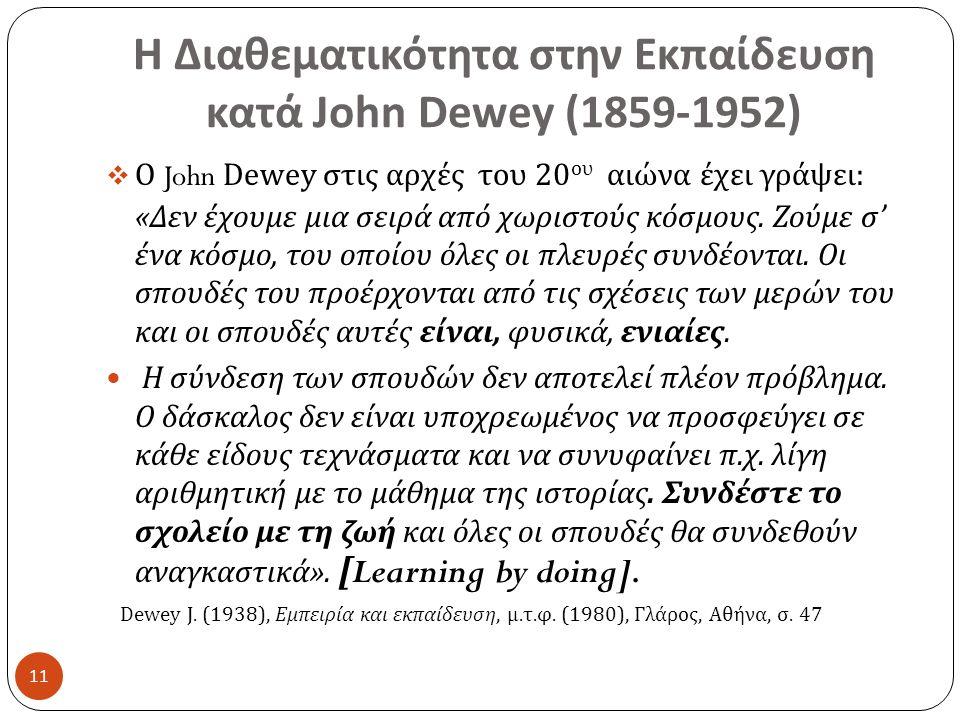 Η Διαθεματικότητα στην Εκπαίδευση κατά John Dewey (1859-1952) 11  Ο John Dewey στις αρχές του 20 ου αιώνα έχει γράψει : « Δεν έχουμε μια σειρά από χωριστούς κόσμους.