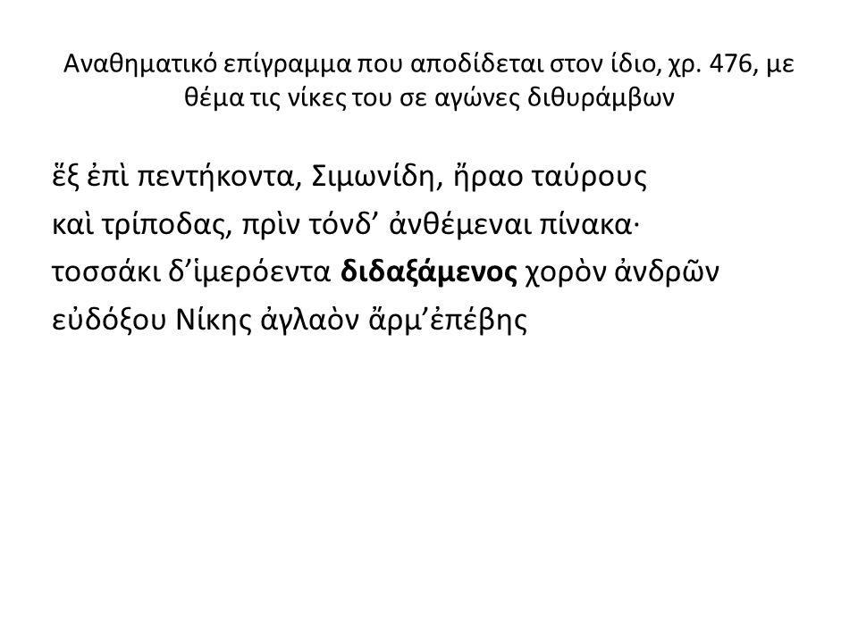 Αναθηματικό επίγραμμα που αποδίδεται στον ίδιο, χρ. 476, με θέμα τις νίκες του σε αγώνες διθυράμβων ἕξ ἐπὶ πεντήκοντα, Σιμωνίδη, ἤραο ταύρους καὶ τρίπ