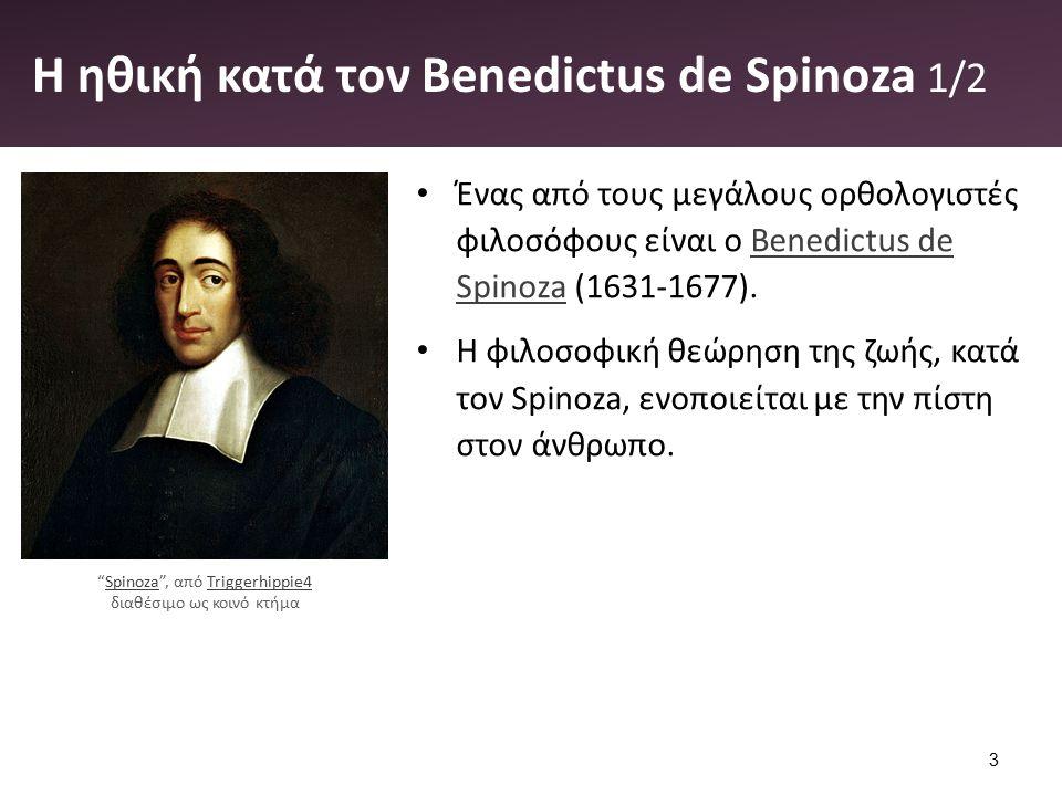 Η ηθική κατά τον Benedictus de Spinoza 1/2 Ένας από τους μεγάλους ορθολογιστές φιλοσόφους είναι ο Benedictus de Spinoza (1631-1677).Benedictus de Spinoza Η φιλοσοφική θεώρηση της ζωής, κατά τον Spinoza, ενοποιείται με την πίστη στον άνθρωπο.