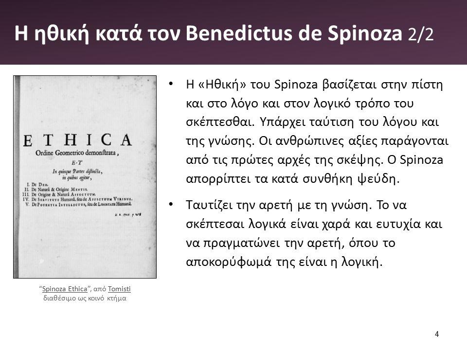 Η ηθική κατά τον Benedictus de Spinoza 2/2 Η «Ηθική» του Spinoza βασίζεται στην πίστη και στο λόγο και στον λογικό τρόπο του σκέπτεσθαι. Υπάρχει ταύτι
