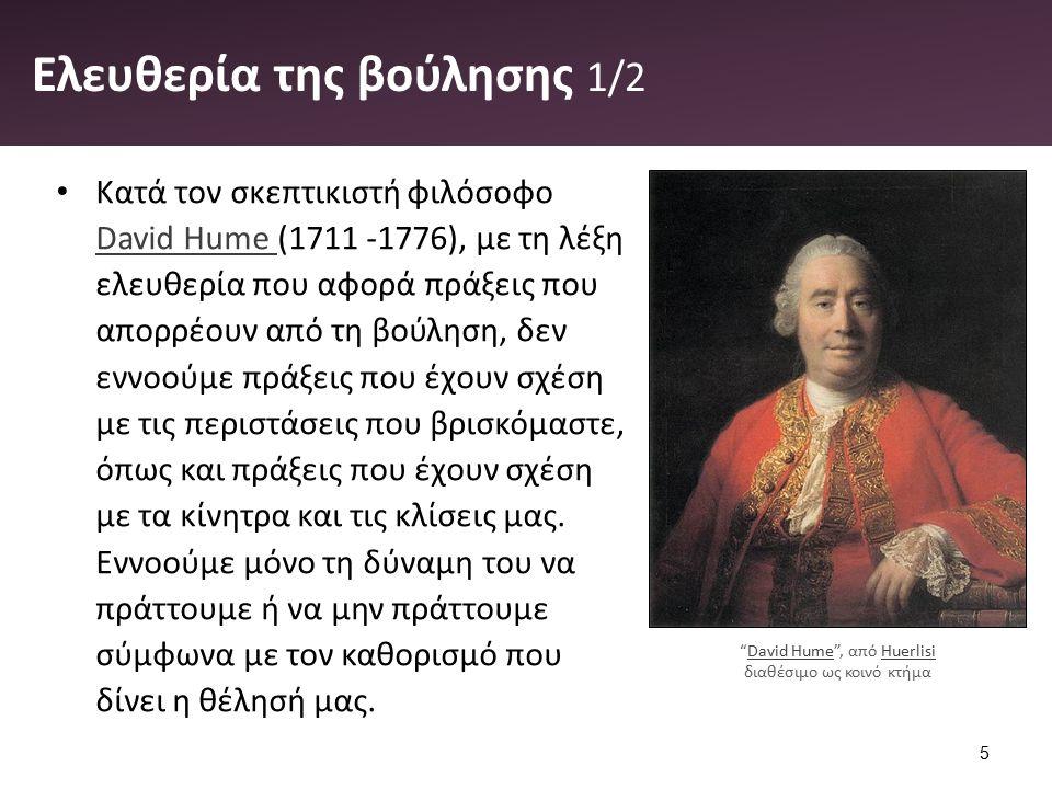 Ελευθερία της βούλησης 1/2 Κατά τον σκεπτικιστή φιλόσοφο David Hume (1711 -1776), με τη λέξη ελευθερία που αφορά πράξεις που απορρέουν από τη βούληση, δεν εννοούμε πράξεις που έχουν σχέση με τις περιστάσεις που βρισκόμαστε, όπως και πράξεις που έχουν σχέση με τα κίνητρα και τις κλίσεις μας.