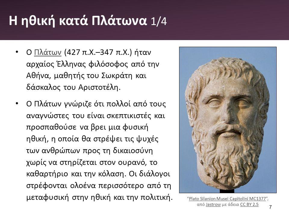 Η ηθική κατά Πλάτωνα 1/4 Ο Πλάτων (427 π.Χ.–347 π.Χ.) ήταν αρχαίος Έλληνας φιλόσοφος από την Αθήνα, μαθητής του Σωκράτη και δάσκαλος του Αριστοτέλη.Πλάτων Ο Πλάτων γνώριζε ότι πολλοί από τους αναγνώστες του είναι σκεπτικιστές και προσπαθούσε να βρει μια φυσική ηθική, η οποία θα στρέψει τις ψυχές των ανθρώπων προς τη δικαιοσύνη χωρίς να στηρίζεται στον ουρανό, το καθαρτήριο και την κόλαση.