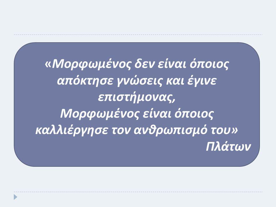 « Μορφωμένος δεν είναι ό π οιος α π όκτησε γνώσεις και έγινε ε π ιστήμονας, Μορφωμένος είναι ό π οιος καλλιέργησε τον ανθρω π ισμό του » Πλάτων