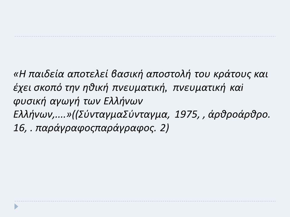 « Η παιδεία αποτελεί βασική αποστολή του κράτους και έχει σκοπό την ηθική πνευματική, πνευματική κα i φυσική αγωγή των Ελλήνων Ελλήνων,....»(( ΣύνταγμαΣύνταγμα, 1975,, άρθροάρθρο.