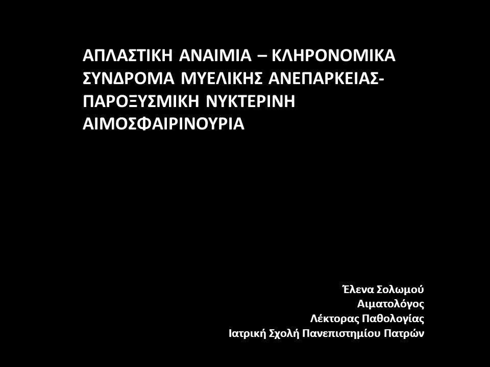ΑΠΛΑΣΤΙΚΗ ΑΝΑΙΜΙΑ – ΚΛΗΡΟΝΟΜΙΚΑ ΣΥΝΔΡΟΜΑ ΜΥΕΛΙΚΗΣ ΑΝΕΠΑΡΚΕΙΑΣ- ΠΑΡΟΞΥΣΜΙΚΗ ΝΥΚΤΕΡΙΝΗ ΑΙΜΟΣΦΑΙΡΙΝΟΥΡΙΑ Έλενα Σολωμού Αιματολόγος Λέκτορας Παθολογίας Ιατρική Σχολή Πανεπιστημίου Πατρών