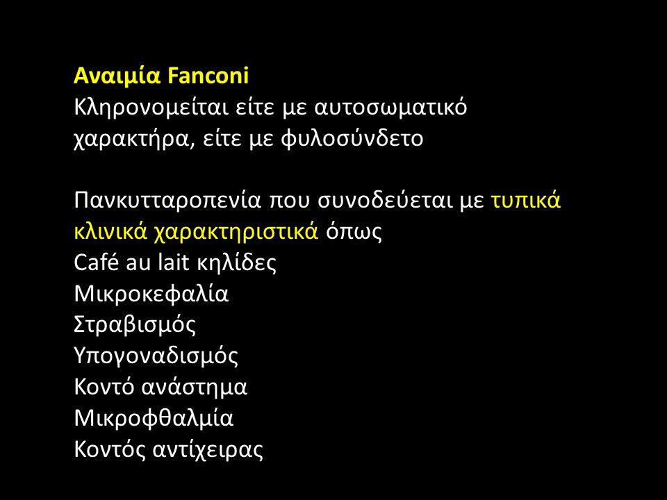 Αναιμία Fanconi Κληρονομείται είτε με αυτοσωματικό χαρακτήρα, είτε με φυλοσύνδετο Πανκυτταροπενία που συνοδεύεται με τυπικά κλινικά χαρακτηριστικά όπως Café au lait κηλίδες Μικροκεφαλία Στραβισμός Υπογοναδισμός Κοντό ανάστημα Μικροφθαλμία Κοντός αντίχειρας