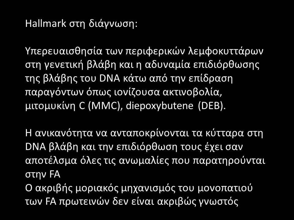Hallmark στη διάγνωση: Υπερευαισθησία των περιφερικών λεμφοκυττάρων στη γενετική βλάβη και η αδυναμία επιδιόρθωσης της βλάβης του DNA κάτω από την επίδραση παραγόντων όπως ιονίζουσα ακτινοβολία, μιτομυκίνη C (ΜΜC), diepoxybutene (DEB).