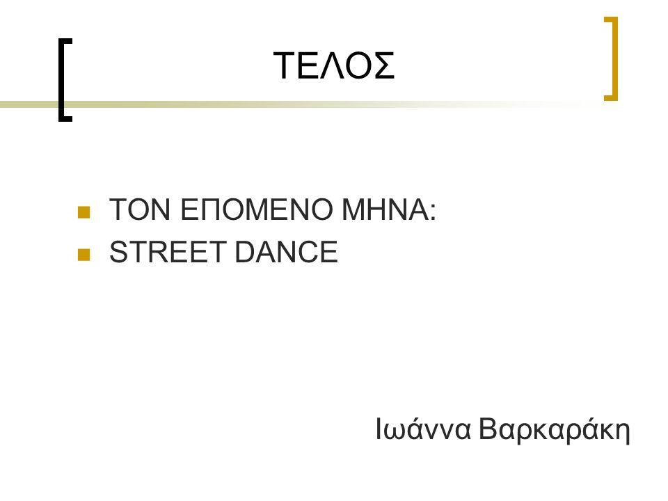 ΤΕΛΟΣ ΤΟΝ ΕΠΟΜΕΝΟ ΜΗΝΑ: STREET DANCE Iωάννα Βαρκαράκη