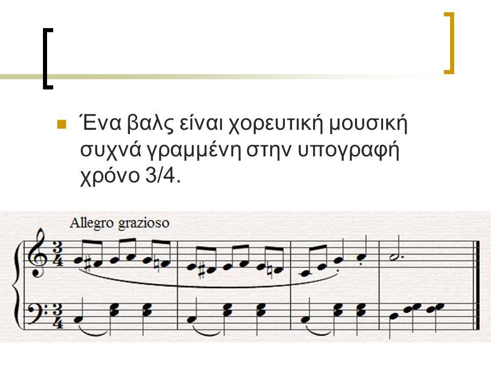 Ένα βαλς είναι χορευτική μουσική συχνά γραμμένη στην υπογραφή χρόνο 3/4.