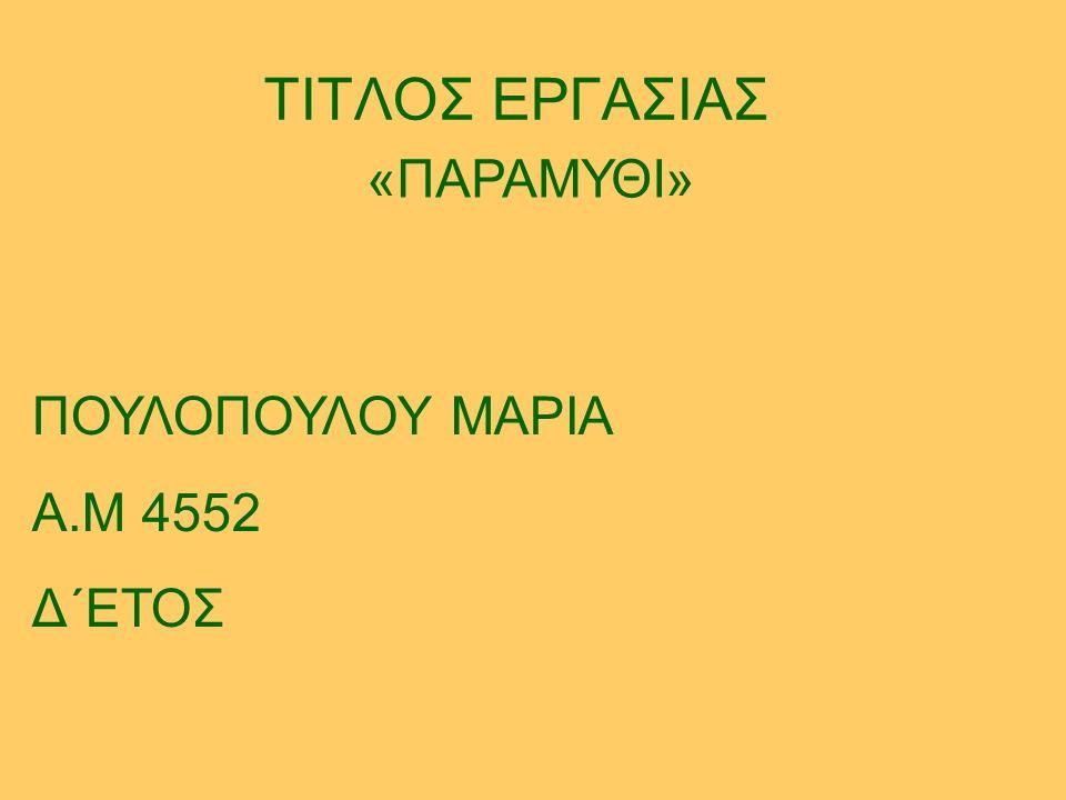 ΤΙΤΛΟΣ ΕΡΓΑΣΙΑΣ «ΠΑΡΑΜΥΘΙ» ΠΟΥΛΟΠΟΥΛΟΥ ΜΑΡΙΑ Α.Μ 4552 Δ΄ΕΤΟΣ