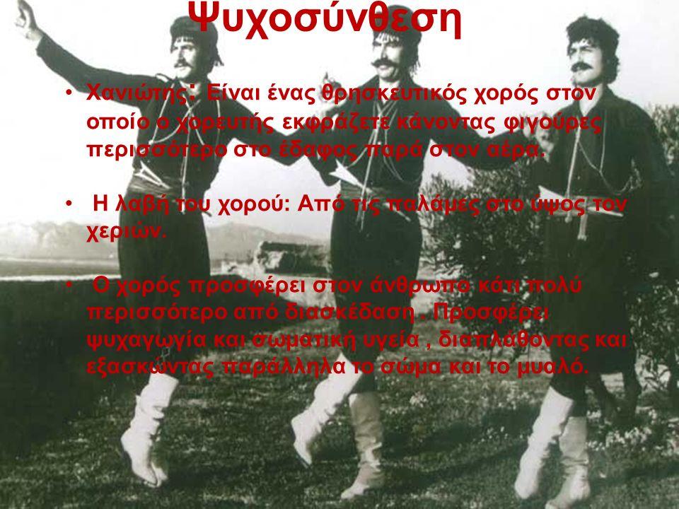 Ψυχοσύνθεση Χανιώτης : Είναι ένας θρησκευτικός χορός στον οποίο ο χορευτής εκφράζετε κάνοντας φιγούρες περισσότερο στο έδαφος παρά στον αέρα.