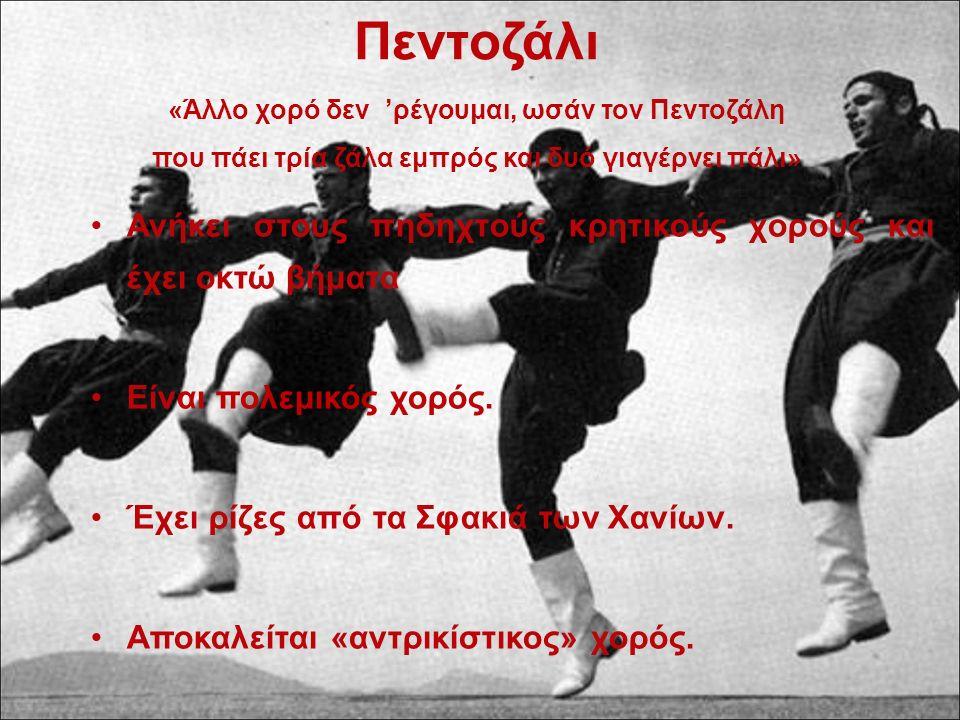 Πεντοζάλι «Άλλο χορό δεν 'ρέγουμαι, ωσάν τον Πεντοζάλη που πάει τρία ζάλα εμπρός και δυό γιαγέρνει πάλι» Ανήκει στους πηδηχτούς κρητικούς χορούς και έ