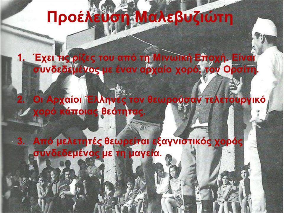 Προέλευση Μαλεβυζιώτη 1.Έχει τις ρίζες του από τη Μινωική Εποχή. Είναι συνδεδεμένος με έναν αρχαίο χορό, τον Ορσίτη. 2.Οι Αρχαίοι Έλληνες τον θεωρούσα