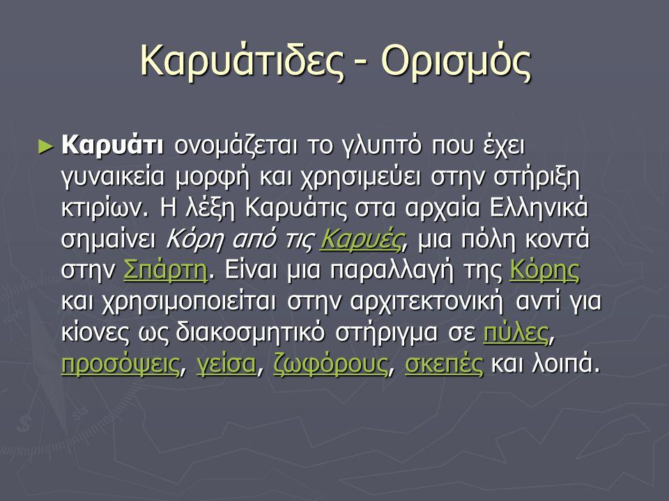 Καρυάτιδες - Ορισμός ► Καρυάτι ονομάζεται το γλυπτό που έχει γυναικεία μορφή και χρησιμεύει στην στήριξη κτιρίων. Η λέξη Καρυάτις στα αρχαία Ελληνικά