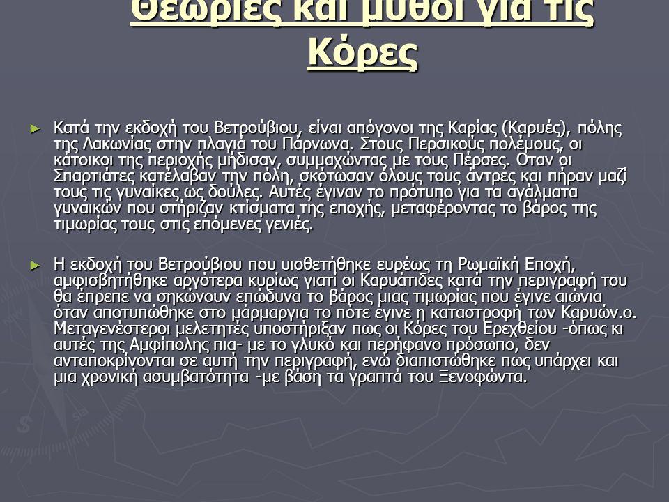 Θεωρίες και μύθοι για τις Κόρες ► Κατά την εκδοχή του Βετρούβιου, είναι απόγονοι της Καρίας (Καρυές), πόλης της Λακωνίας στην πλαγιά του Πάρνωνα. Στου