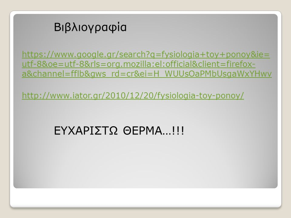 Βιβλιογραφία https://www.google.gr/search q=fysiologia+toy+ponoy&ie= utf-8&oe=utf-8&rls=org.mozilla:el:official&client=firefox- a&channel=fflb&gws_rd=cr&ei=H_WUUsOaPMbUsgaWxYHwν http://www.iator.gr/2010/12/20/fysiologia-toy-ponoy/ ΕΥΧΑΡΙΣΤΩ ΘΕΡΜΑ…!!!