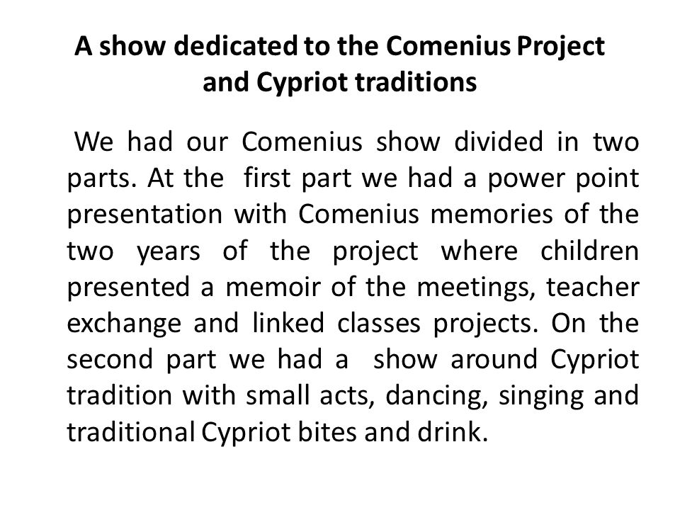 A show dedicated to the Comenius Project and Cypriot traditions We had our Comenius show divided in two parts. At the first part we had a power point