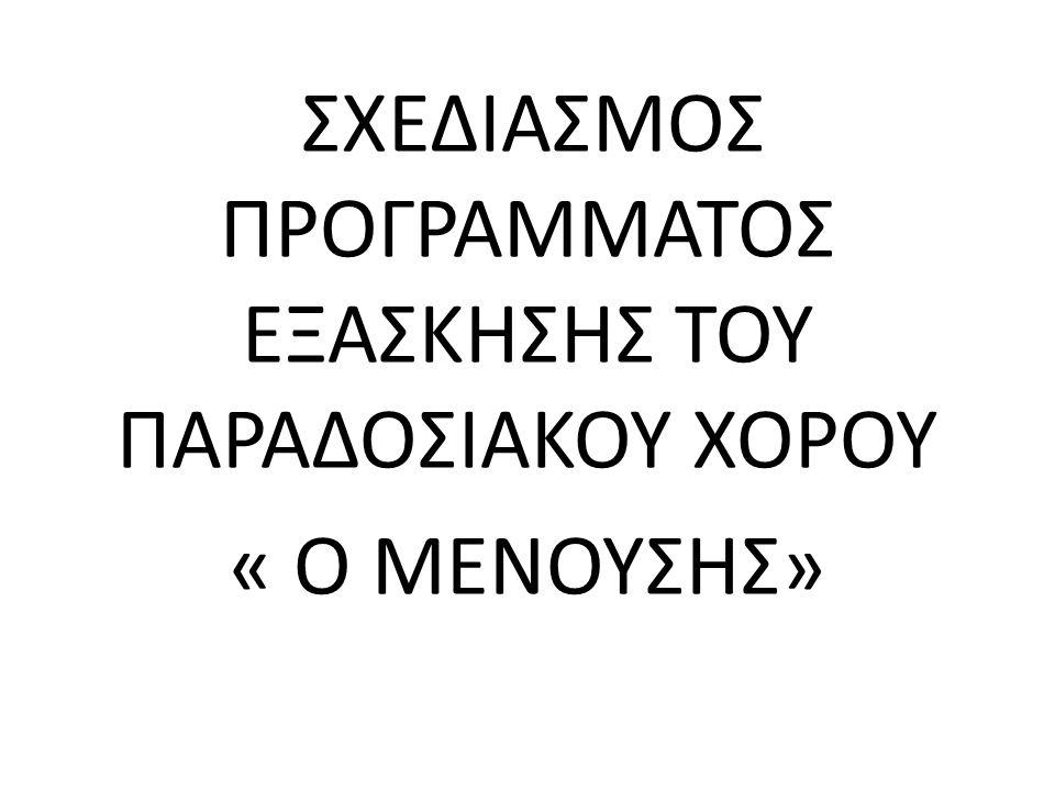 ΣΧΕΔΙΑΣΜΟΣ ΠΡΟΓΡΑΜΜΑΤΟΣ ΕΞΑΣΚΗΣΗΣ ΤΟΥ ΠΑΡΑΔΟΣΙΑΚΟΥ ΧΟΡΟΥ « Ο ΜΕΝΟΥΣΗΣ»