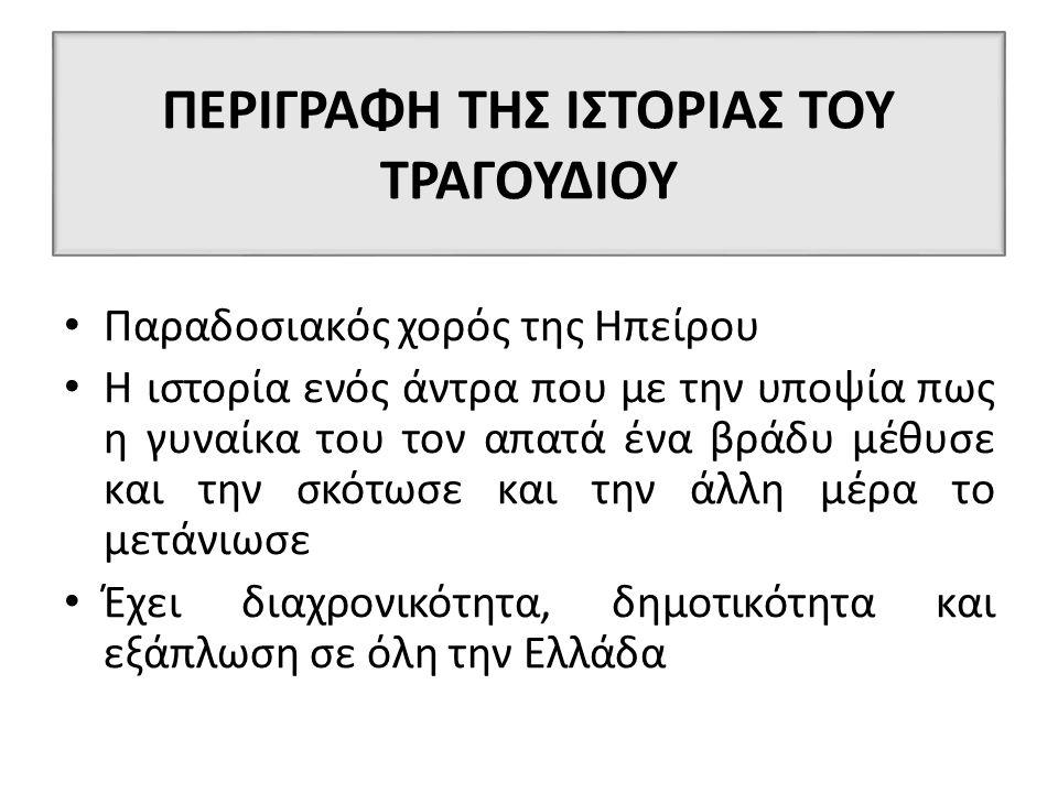 ΠΕΡΙΓΡΑΦΗ ΤΗΣ ΙΣΤΟΡΙΑΣ ΤΟΥ ΤΡΑΓΟΥΔΙΟΥ Παραδοσιακός χορός της Ηπείρου Η ιστορία ενός άντρα που με την υποψία πως η γυναίκα του τον απατά ένα βράδυ μέθυσε και την σκότωσε και την άλλη μέρα το μετάνιωσε Έχει διαχρονικότητα, δημοτικότητα και εξάπλωση σε όλη την Ελλάδα