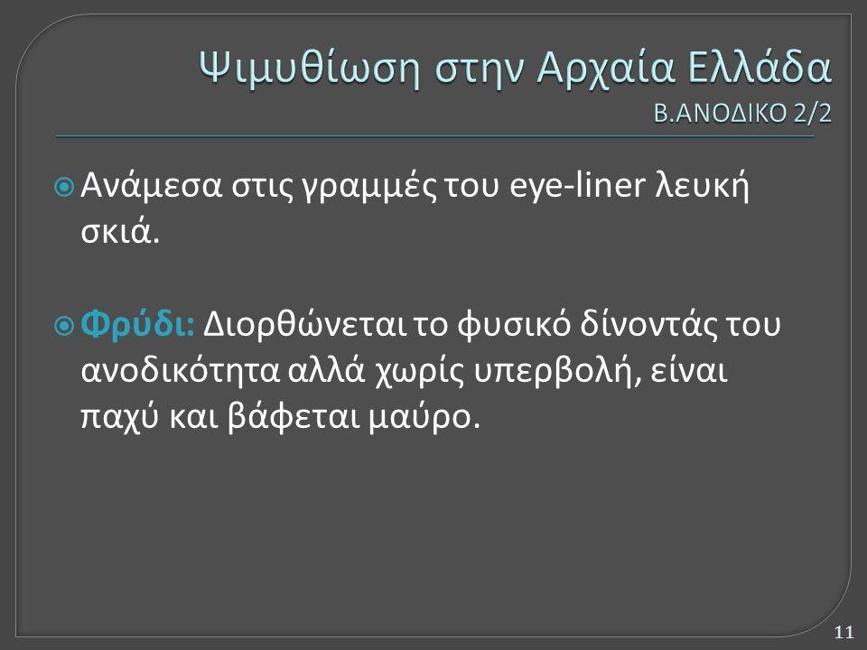  Ανάμεσα στις γραμμές του eye-liner λευκή σκιά.  Φρύδι: Διορθώνεται το φυσικό δίνοντάς του ανοδικότητα αλλά χωρίς υπερβολή, είναι παχύ και βάφεται μ