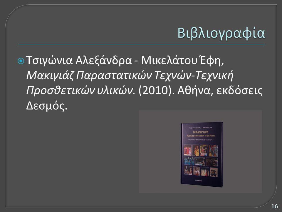  Τσιγώνια Αλεξάνδρα - Μικελάτου Έφη, Μακιγιάζ Παραστατικών Τεχνών-Τεχνική Προσθετικών υλικών. (2010). Αθήνα, εκδόσεις Δεσμός. 16