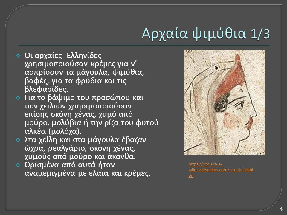 https://socials-la- wiki.wikispaces.com/Greek+Fashi on  Οι αρχαίες Ελληνίδες χρησιμοποιούσαν κρέμες για ν' ασπρίσουν τα μάγουλα, ψιμύθια, βαφές, για τα φρύδια και τις βλεφαρίδες.
