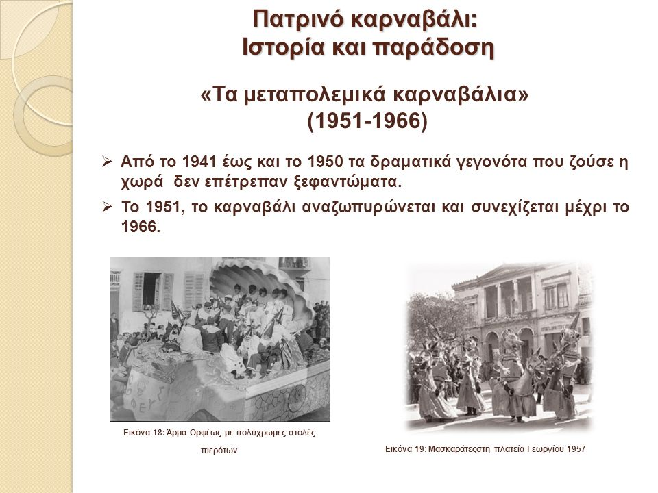 Από το 1941 έως και το 1950 τα δραματικά γεγονότα που ζούσε η χωρά δεν επέτρεπαν ξεφαντώματα.  Το 1951, το καρναβάλι αναζωπυρώνεται και συνεχίζεται