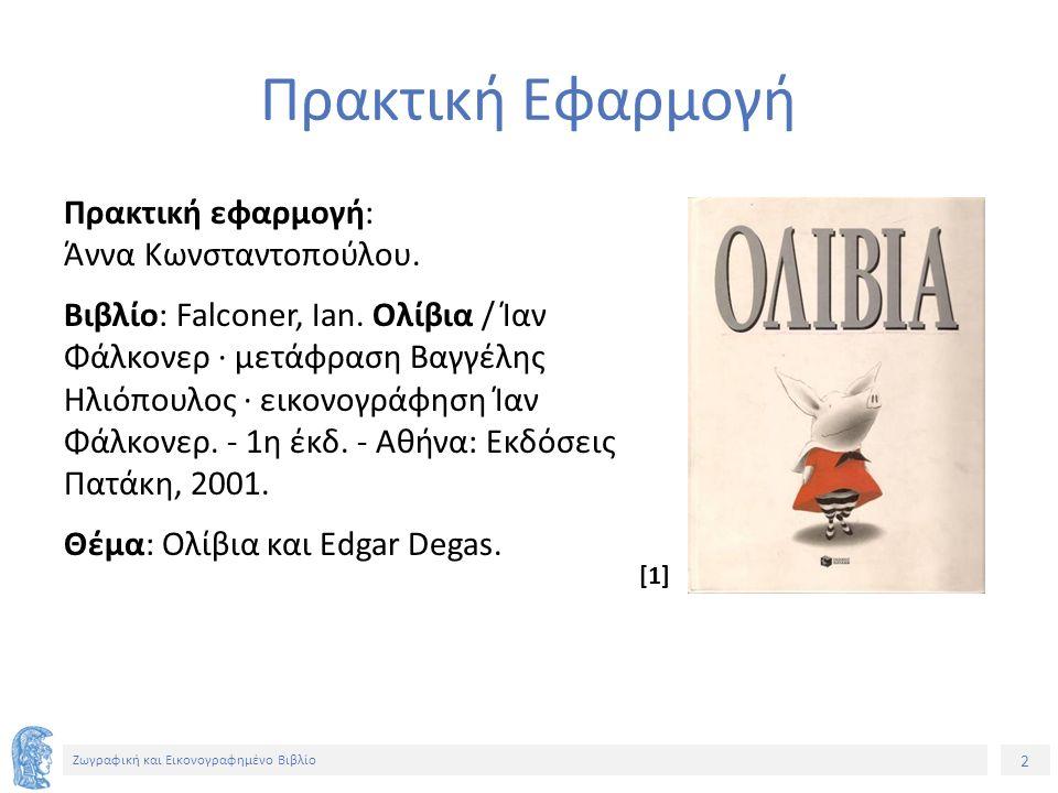 23 Ζωγραφική και Εικονογραφημένο Βιβλίο Σημείωμα Χρήσης Έργων Τρίτων Το Έργο αυτό κάνει χρήση των ακόλουθων έργων: Εικόνα 1, 2, 3: Εξώφυλλο και ενδεικτικές σελίδες του βιβλίου «Ολίβια» / Ίαν Φάλκονερ · μετάφραση Βαγγέλης Ηλιόπουλος · εικονογράφηση Ίαν Φάλκονερ.