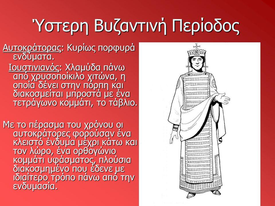 Ύστερη Βυζαντινή Περίοδος Αυτοκράτορας: Κυρίως πορφυρά ενδύματα. Ιουστινιανός: Χλαμύδα πάνω από χρυσοποίκιλο χιτώνα, η οποία δένει στην πόρπη και διακ