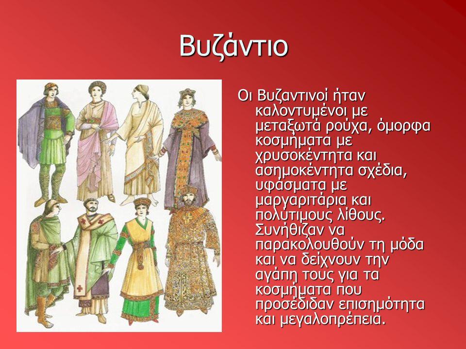 Βυζάντιο Οι Βυζαντινοί ήταν καλοντυμένοι με μεταξωτά ρούχα, όμορφα κοσμήματα με χρυσοκέντητα και ασημοκέντητα σχέδια, υφάσματα με μαργαριτάρια και πολ