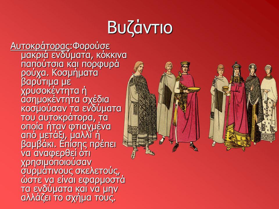 Βυζάντιο Αυτοκράτορας:Φορούσε μακριά ενδύματα, κόκκινα παπούτσια και πορφυρά ρούχα. Κοσμήματα βαρύτιμα με χρυσοκέντητα ή ασημοκέντητα σχέδια κοσμούσαν