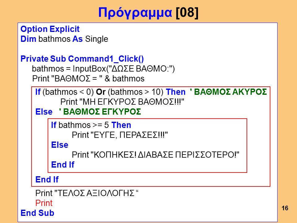Πρόγραμμα [08] Option Explicit Dim bathmos As Single Private Sub Command1_Click() bathmos = InputBox( ΔΩΣΕ ΒΑΘΜΟ: ) Print ΒΑΘΜΟΣ = & bathmos If (bathmos 10) Then ΒΑΘΜΟΣ ΑΚΥΡΟΣ Print ΜΗ ΕΓΚΥΡΟΣ ΒΑΘΜΟΣ!!! Else ΒΑΘΜΟΣ ΕΓΚΥΡΟΣ If bathmos >= 5 Then Print ΕΥΓΕ, ΠΕΡΑΣΕΣ!!! Else Print ΚΟΠΗΚΕΣ.