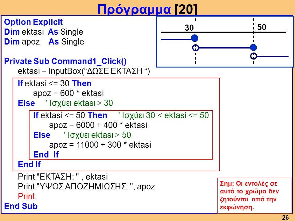 26 Πρόγραμμα [20] Option Explicit Dim ektasi As Single Dim apoz As Single Private Sub Command1_Click() ektasi = InputBox( ΔΩΣΕ ΕΚΤΑΣΗ ) If ektasi <= 30 Then apoz = 600 * ektasi Else Ισχύει ektasi > 30 If ektasi <= 50 Then Ισχύει 30 < ektasi <= 50 apoz = 6000 + 400 * ektasi Else Ισχύει ektasi > 50 apoz = 11000 + 300 * ektasi End If Print ΕΚΤΑΣΗ: , ektasi Print ΥΨΟΣ ΑΠΟΖΗΜΙΩΣΗΣ: , apoz Print End Sub Σημ: Οι εντολές σε αυτό το χρώμα δεν ζητούνται από την εκφώνηση.