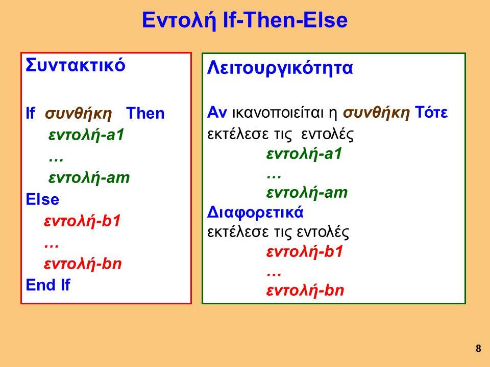 Εντολή If-Then-Else Συντακτικό If συνθήκη Then εντολή-a1 … εντολή-am Else εντολή-b1 … εντολή-bn End If 8 Λειτουργικότητα Αν ικανοποιείται η συνθήκη Τότε εκτέλεσε τις εντολές εντολή-a1 … εντολή-am Διαφορετικά εκτέλεσε τις εντολές εντολή-b1 … εντολή-bn