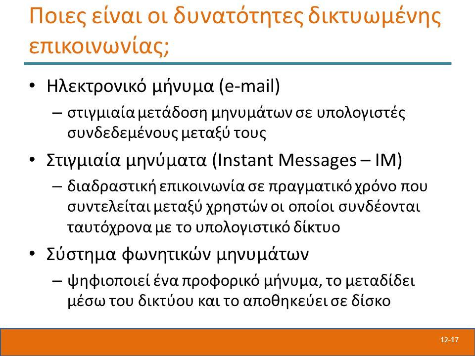 12-17 Ποιες είναι οι δυνατότητες δικτυωμένης επικοινωνίας; Ηλεκτρονικό μήνυμα (e-mail) – στιγμιαία μετάδοση μηνυμάτων σε υπολογιστές συνδεδεμένους μεταξύ τους Στιγμιαία μηνύματα (Instant Messages – IM) – διαδραστική επικοινωνία σε πραγματικό χρόνο που συντελείται μεταξύ χρηστών οι οποίοι συνδέονται ταυτόχρονα με το υπολογιστικό δίκτυο Σύστημα φωνητικών μηνυμάτων – ψηφιοποιεί ένα προφορικό μήνυμα, το μεταδίδει μέσω του δικτύου και το αποθηκεύει σε δίσκο