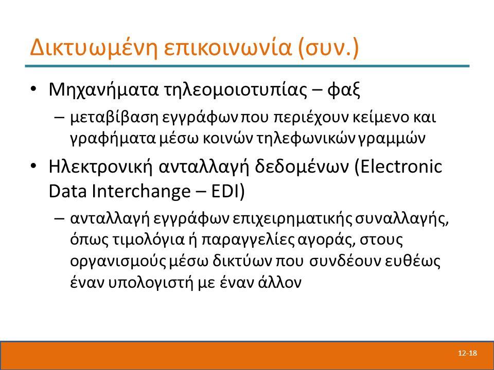 12-18 Δικτυωμένη επικοινωνία (συν.) Μηχανήματα τηλεομοιοτυπίας – φαξ – μεταβίβαση εγγράφων που περιέχουν κείμενο και γραφήματα μέσω κοινών τηλεφωνικών γραμμών Ηλεκτρονική ανταλλαγή δεδομένων (Electronic Data Interchange – EDI) – ανταλλαγή εγγράφων επιχειρηματικής συναλλαγής, όπως τιμολόγια ή παραγγελίες αγοράς, στους οργανισμούς μέσω δικτύων που συνδέουν ευθέως έναν υπολογιστή με έναν άλλον