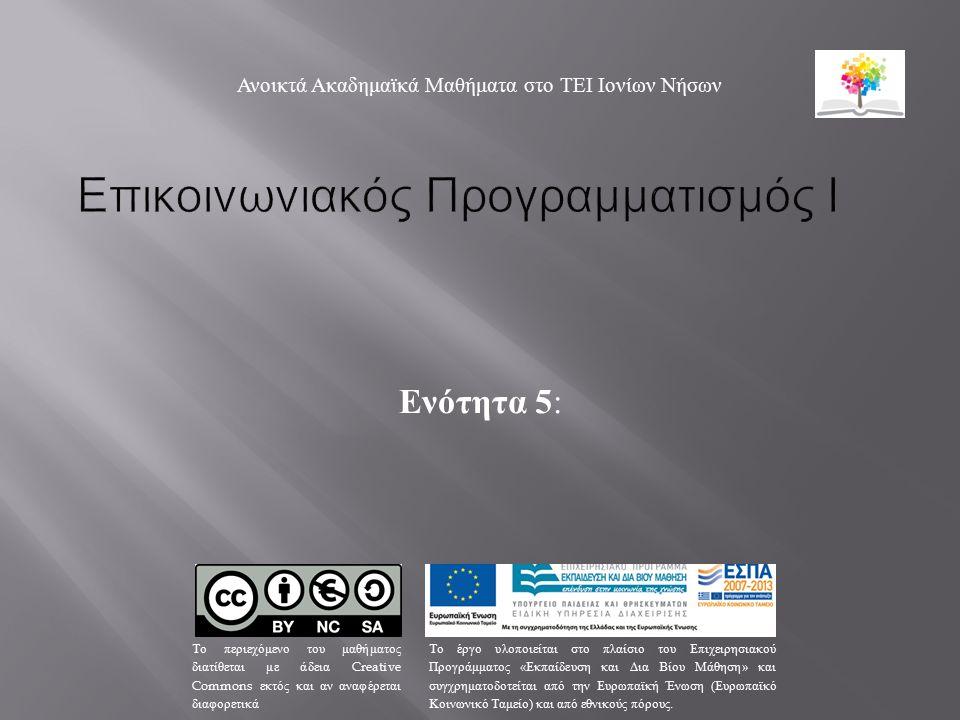 Ενότητα 5 : Ανοικτά Ακαδημαϊκά Μαθήματα στο ΤΕΙ Ιονίων Νήσων Το περιεχόμενο του μαθήματος διατίθεται με άδεια Creative Commons εκτός και αν αναφέρεται διαφορετικά Το έργο υλοποιείται στο πλαίσιο του Επιχειρησιακού Προγράμματος « Εκπαίδευση και Δια Βίου Μάθηση » και συγχρηματοδοτείται από την Ευρωπαϊκή Ένωση ( Ευρωπαϊκό Κοινωνικό Ταμείο ) και από εθνικούς πόρους.