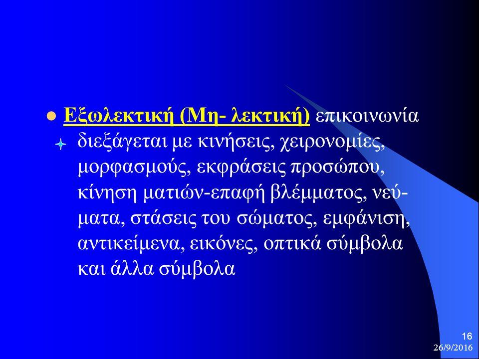 26/9/2016 16 Εξωλεκτική (Μη- λεκτική) επικοινωνία διεξάγεται με κινήσεις, χειρονομίες, μορφασμούς, εκφράσεις προσώπου, κίνηση ματιών-επαφή βλέμματος, νεύ- ματα, στάσεις του σώματος, εμφάνιση, αντικείμενα, εικόνες, οπτικά σύμβολα και άλλα σύμβολα
