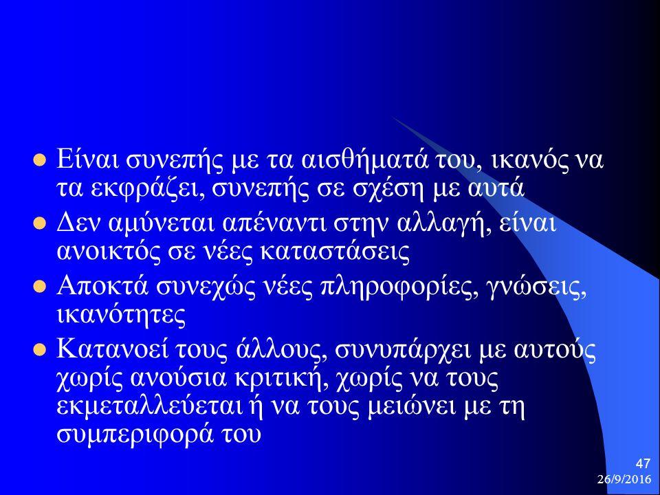 26/9/2016 47 Είναι συνεπής με τα αισθήματά του, ικανός να τα εκφράζει, συνεπής σε σχέση με αυτά Δεν αμύνεται απέναντι στην αλλαγή, είναι ανοικτός σε νέες καταστάσεις Αποκτά συνεχώς νέες πληροφορίες, γνώσεις, ικανότητες Κατανοεί τους άλλους, συνυπάρχει με αυτούς χωρίς ανούσια κριτική, χωρίς να τους εκμεταλλεύεται ή να τους μειώνει με τη συμπεριφορά του