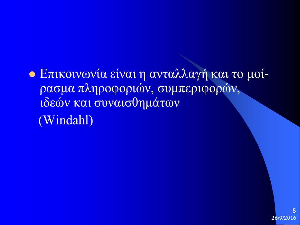 26/9/2016 5 Επικοινωνία είναι η ανταλλαγή και το μοί- ρασμα πληροφοριών, συμπεριφορών, ιδεών και συναισθημάτων (Windahl)