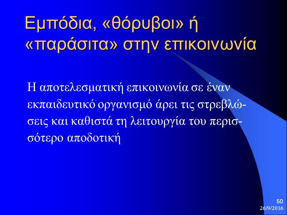 26/9/2016 50 Εμπόδια, «θόρυβοι» ή «παράσιτα» στην επικοινωνία Η αποτελεσματική επικοινωνία σε έναν εκπαιδευτικό οργανισμό άρει τις στρεβλώ- σεις και καθιστά τη λειτουργία του περισ- σότερο αποδοτική