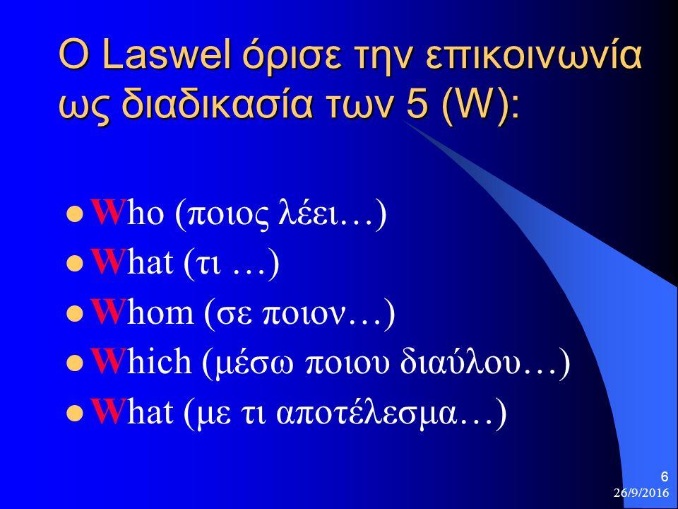 26/9/2016 6 Ο Laswel όρισε την επικοινωνία ως διαδικασία των 5 (W): Who (ποιος λέει…) What (τι …) Whom (σε ποιον…) Which (μέσω ποιου διαύλου…) What (με τι αποτέλεσμα…)