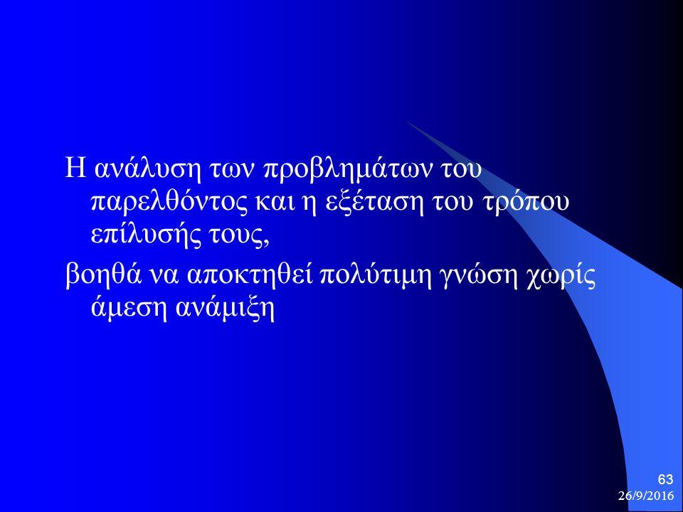 26/9/2016 63 Η ανάλυση των προβλημάτων του παρελθόντος και η εξέταση του τρόπου επίλυσής τους, βοηθά να αποκτηθεί πολύτιμη γνώση χωρίς άμεση ανάμιξη
