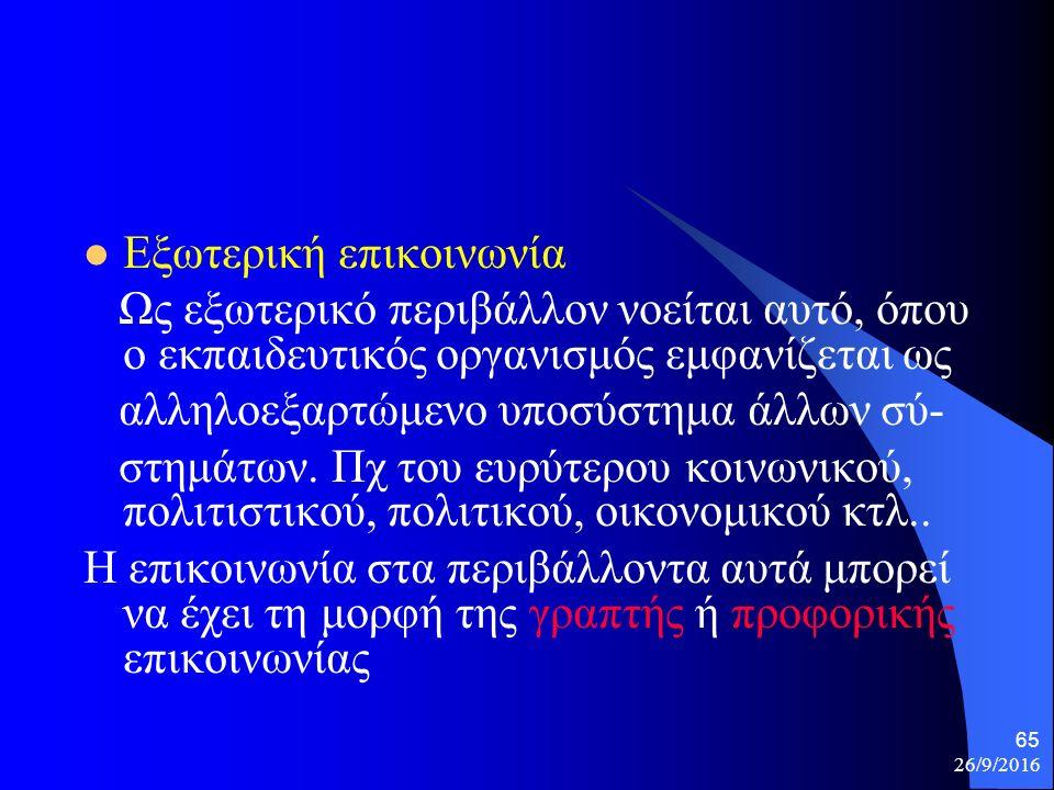 26/9/2016 65 Εξωτερική επικοινωνία Ως εξωτερικό περιβάλλον νοείται αυτό, όπου ο εκπαιδευτικός οργανισμός εμφανίζεται ως αλληλοεξαρτώμενο υποσύστημα άλλων σύ- στημάτων.
