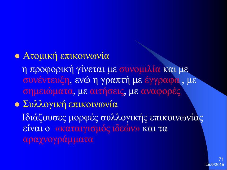 26/9/2016 71 Ατομική επικοινωνία η προφορική γίνεται με συνομιλία και με συνέντευξη, ενώ η γραπτή με έγγραφα, με σημειώματα, με αιτήσεις, με αναφορές Συλλογική επικοινωνία Ιδιάζουσες μορφές συλλογικής επικοινωνίας είναι ο «καταιγισμός ιδεών» και τα αραχνογράμματα